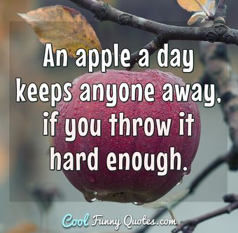 An apple a day keeps anyone anyway, if you throw it hard enough. - Anonymous
