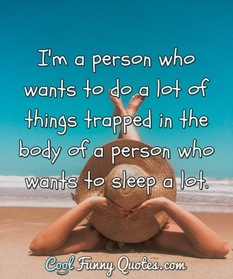 I'm a person who wants to do a lot of things trapped in the body of a person who wants to sleep a lot. - Anonymous