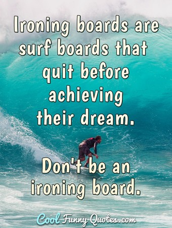 Ironing boards are surf boards that quit before achieving their dream. Don't be an ironing board. - Anonymous