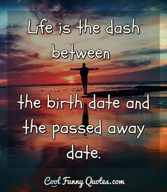 Life is the dash between the birth date and the passed away date. - Anonymous