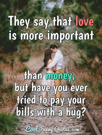 They say that love is more important than money, but have you ever tried to pay your bills with a hug?