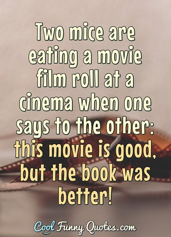 Two mice are eating a movie film roll at a cinema when one says to the other: this movie is good, but the book was better!