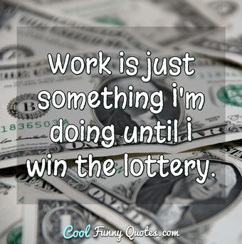 Work is just something I'm doing until I win the lottery. - Anonymous