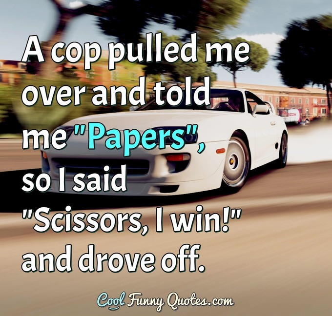"A cop pulled me over and told me ""Papers"", so I said ""Scissors, I win!"" and drove off. - Anonymous"
