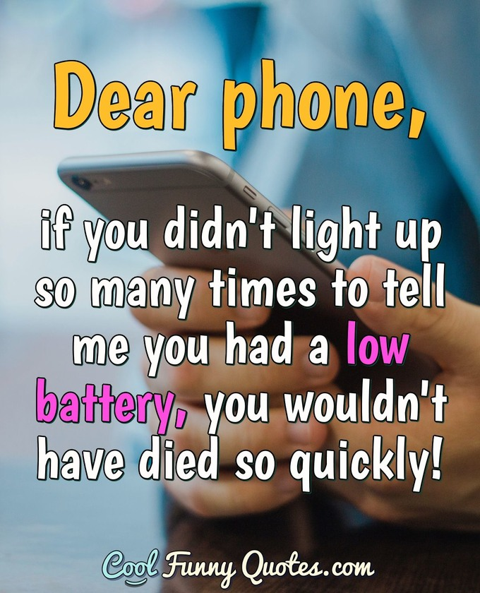 Dear phone, if you didn't light up so many times to tell me you had a low battery, you wouldn't have died so quickly! - Anonymous