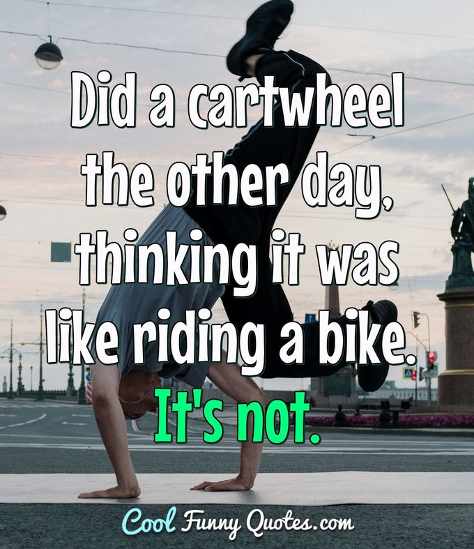 Did a cartwheel the other day, thinking it was like riding a bike. It's not. - Anonymous