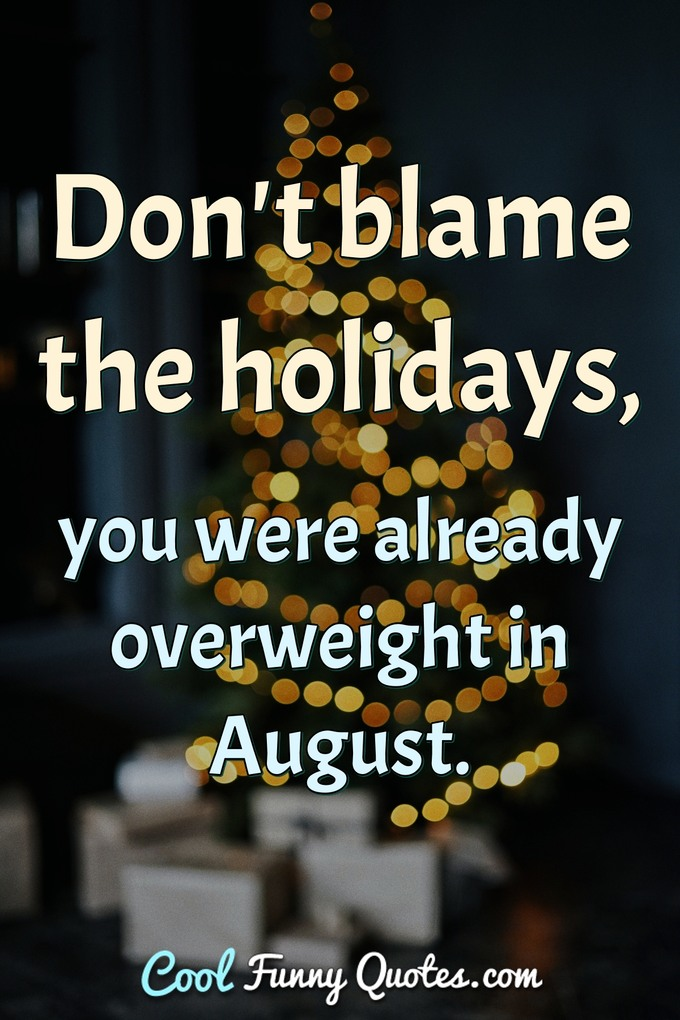Don't blame the holidays, you were already overweight in August. - Anonymous