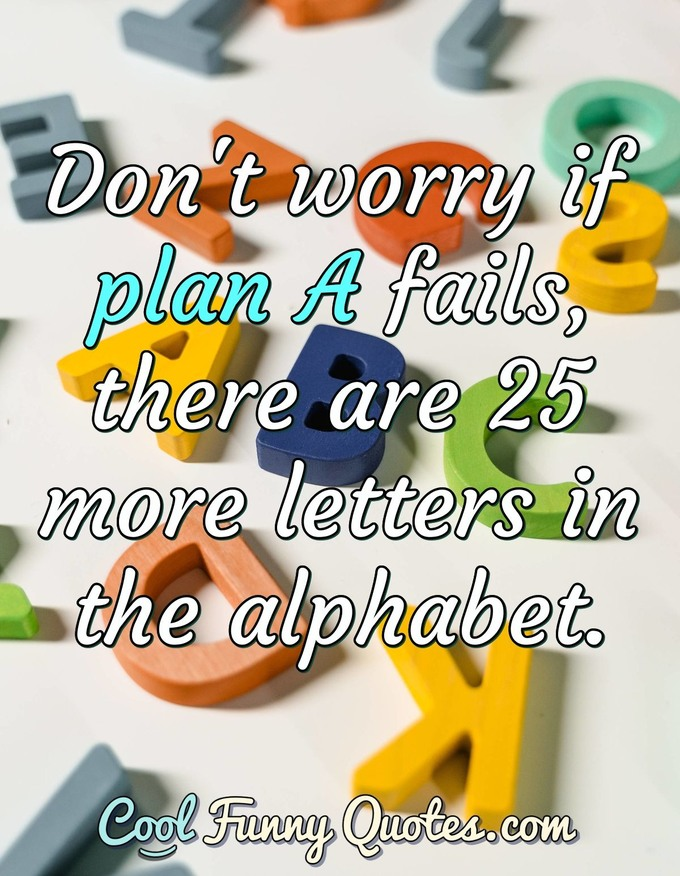 Don't worry if plan A fails, there are 25 more letters in the alphabet.