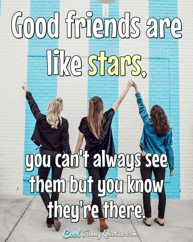 Good friends are like stars, you can't always see them but you know they're there. - Anonymous