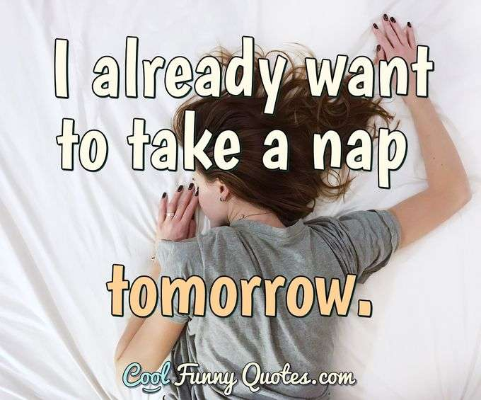 I already want to take a nap tomorrow. - Anonymous