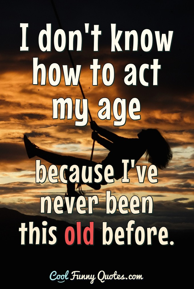 I don't know how to act my age because I've never been this old before. - Anonymous