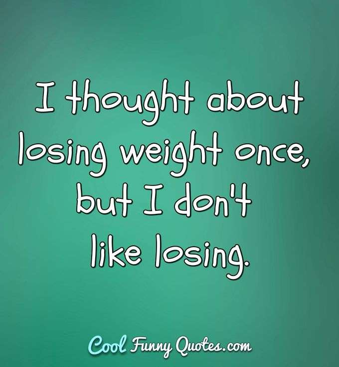 I thought about losing weight once, but I don't like losing. - Anonymous