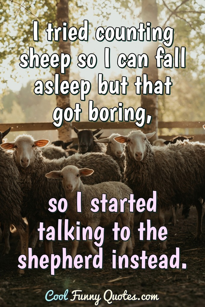 I tried counting sheep so I can fall asleep but that got boring, so I started talking to the shepherd instead. - Anonymous