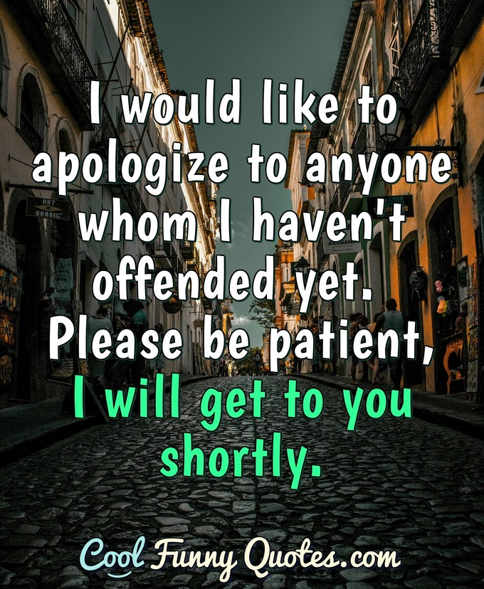 I would like to apologize to anyone whom I haven't offended yet. Please be patient, I will get to you shortly. - Anonymous