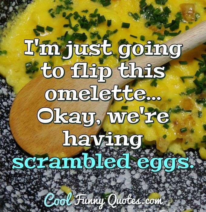 I'm just going to flip this omelette... Okay, we're having scrambled eggs. - Anonymous