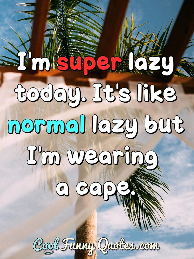 I'm super lazy today. It's like normal lazy but I'm wearing a cape. - Anonymous