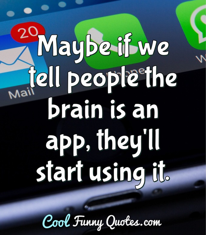 Maybe if we tell people the brain is an app, they'll start using it. - Anonymous