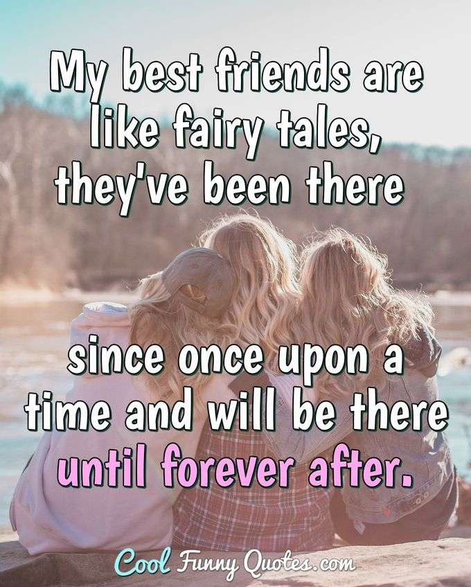 My best friends are like fairy tales, they've been there since once upon a time and will be there until forever after. - Anonymous