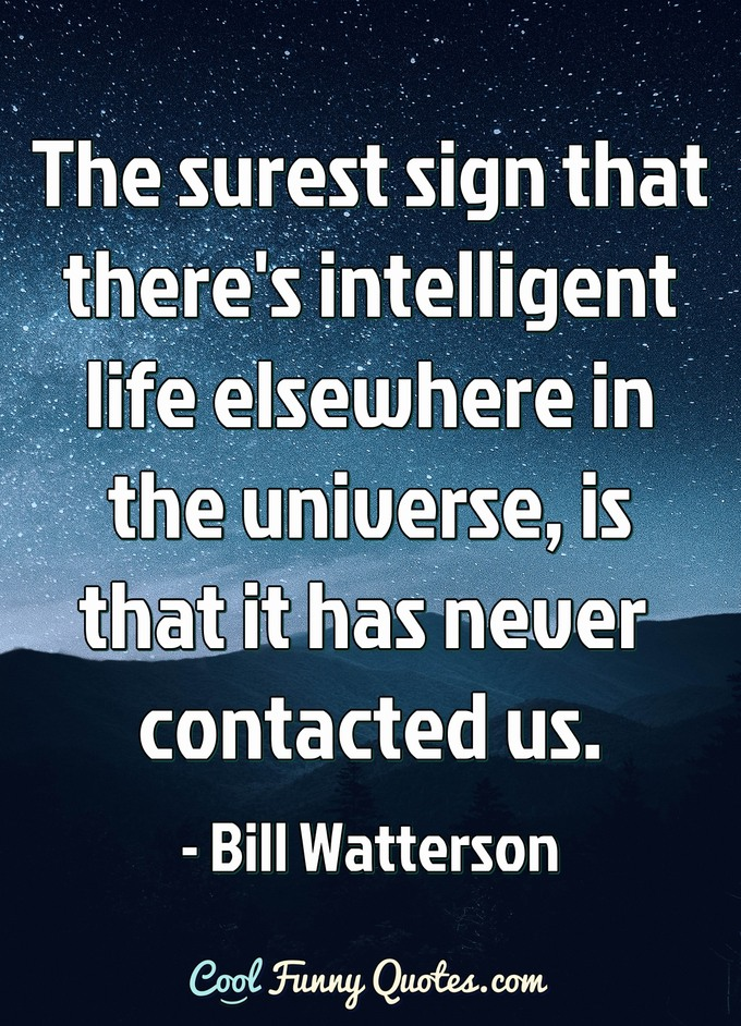 The surest sign that there's intelligent life elsewhere in the universe, is that it has never contacted us. - Anonymous