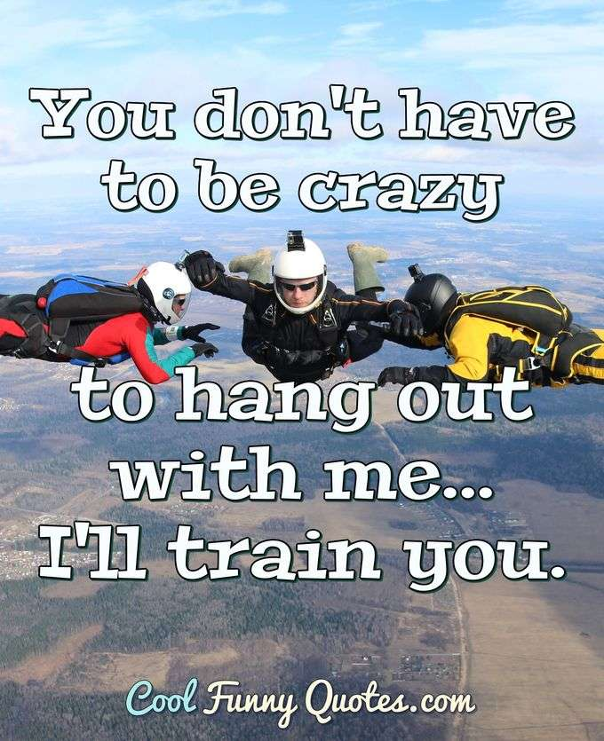 You don't have to be crazy to hang out with me... I'll train you. - Anonymous