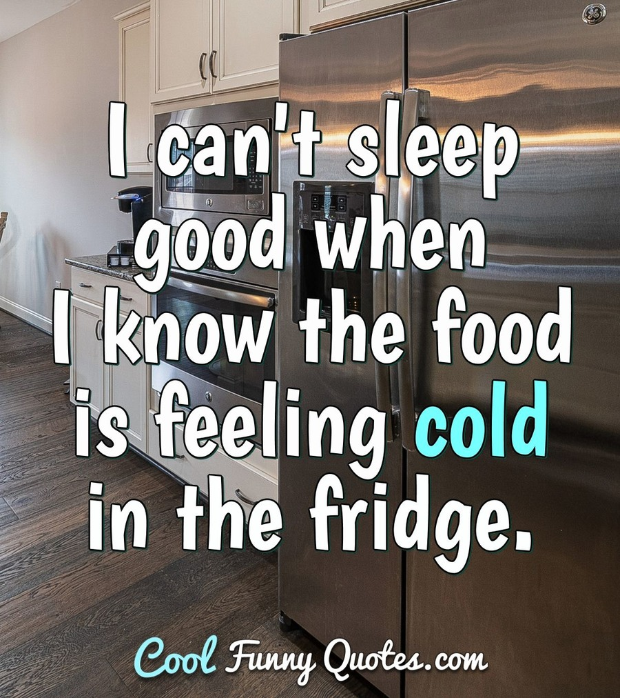 I can't sleep good when I know the food is feeling cold in the fridge. - Anonymous