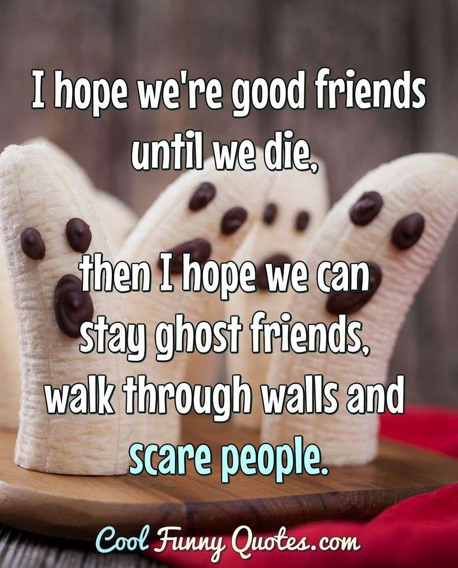 I hope we\'re good friends until we die, then I hope we can ...