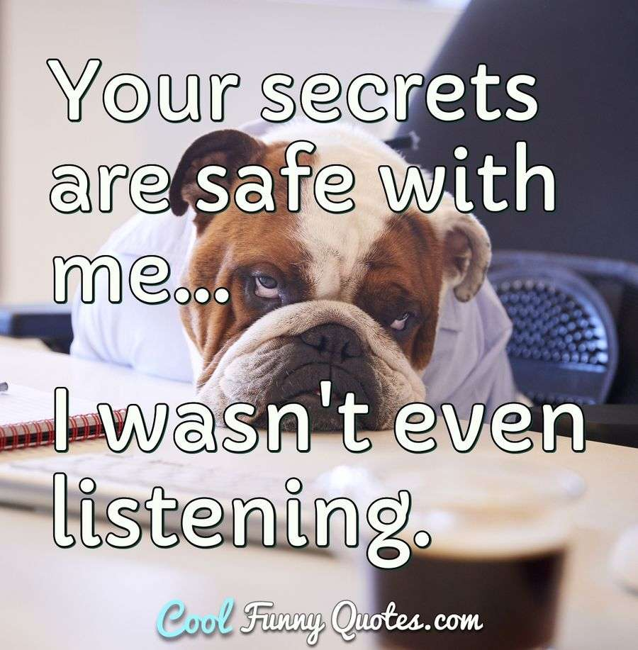Your secrets are safe with me... I wasn\'t even listening.