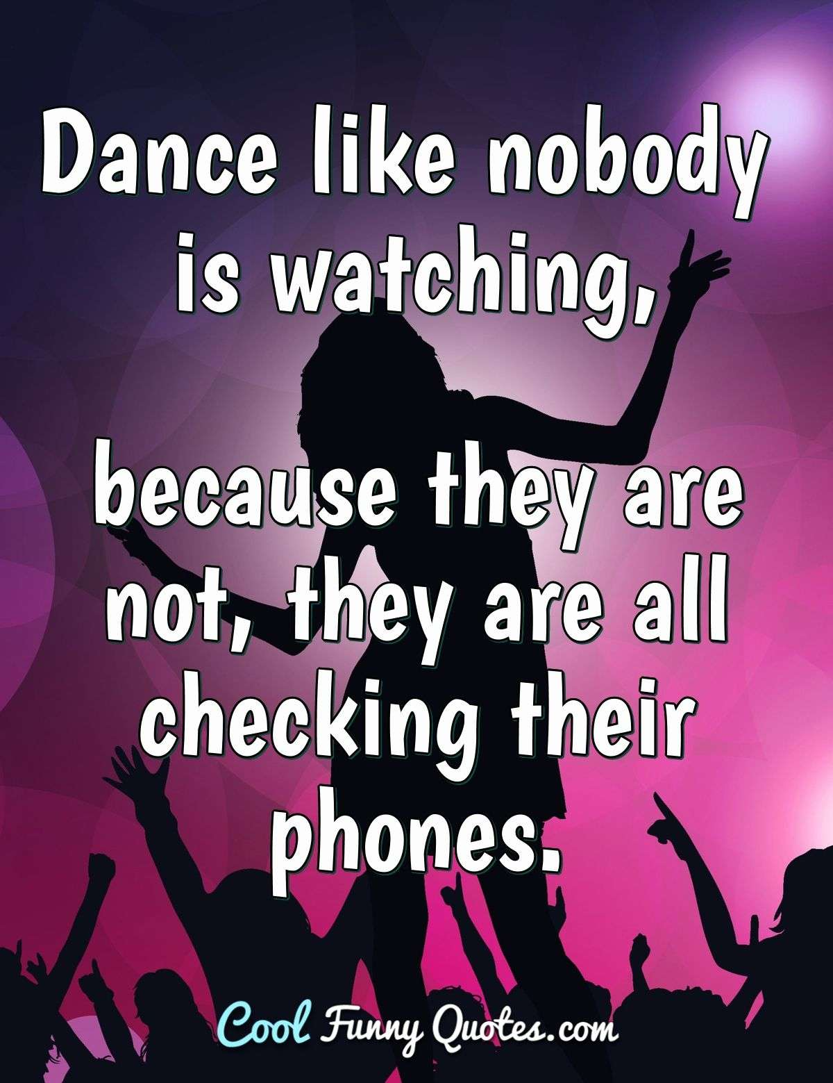 Dance like nobody is watching, because they are not, they are all checking their phones. - Anonymous
