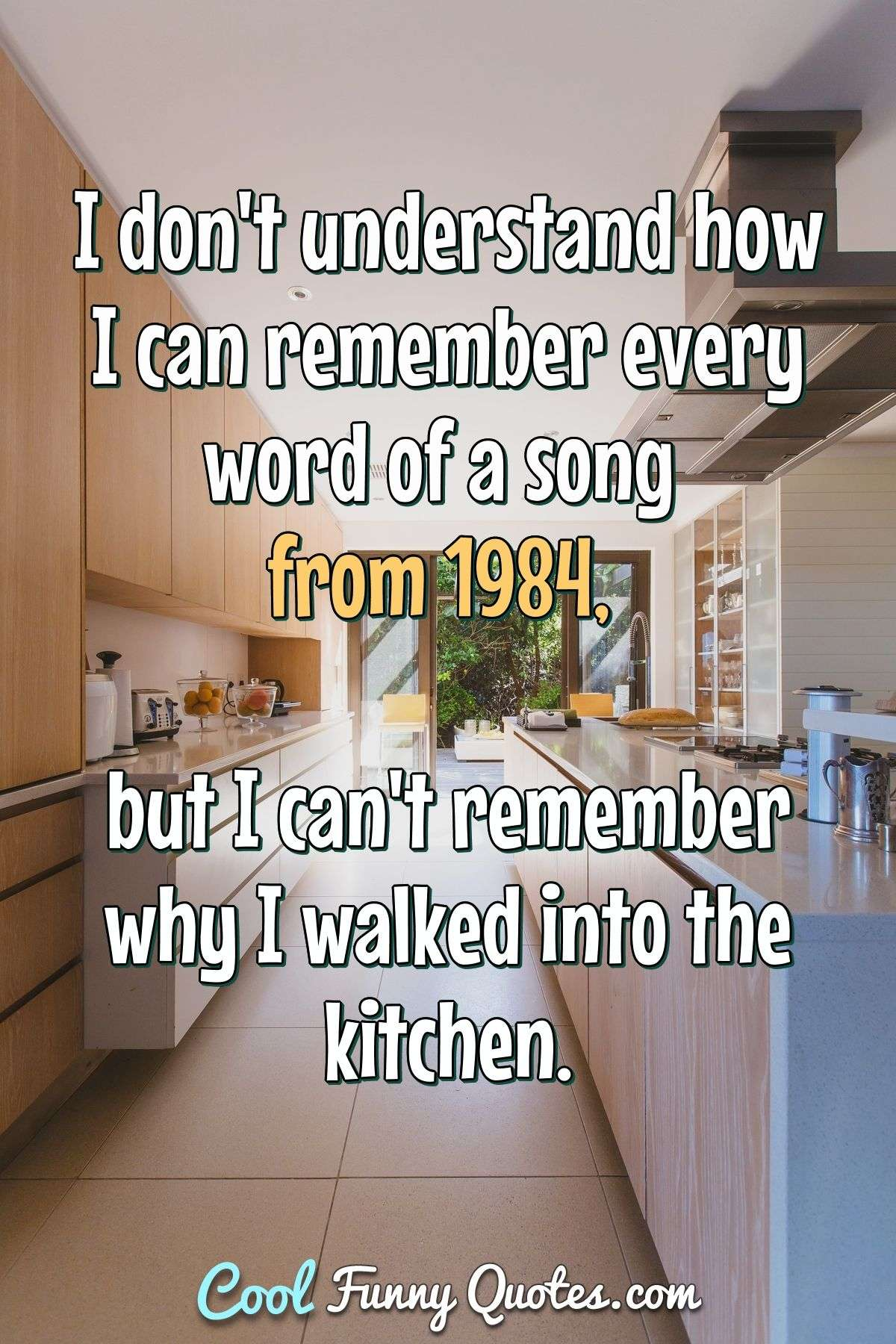 I don't understand how I can remember every word of a song from 1984, but I can't remember why I walked into the kitchen. - Anonymous