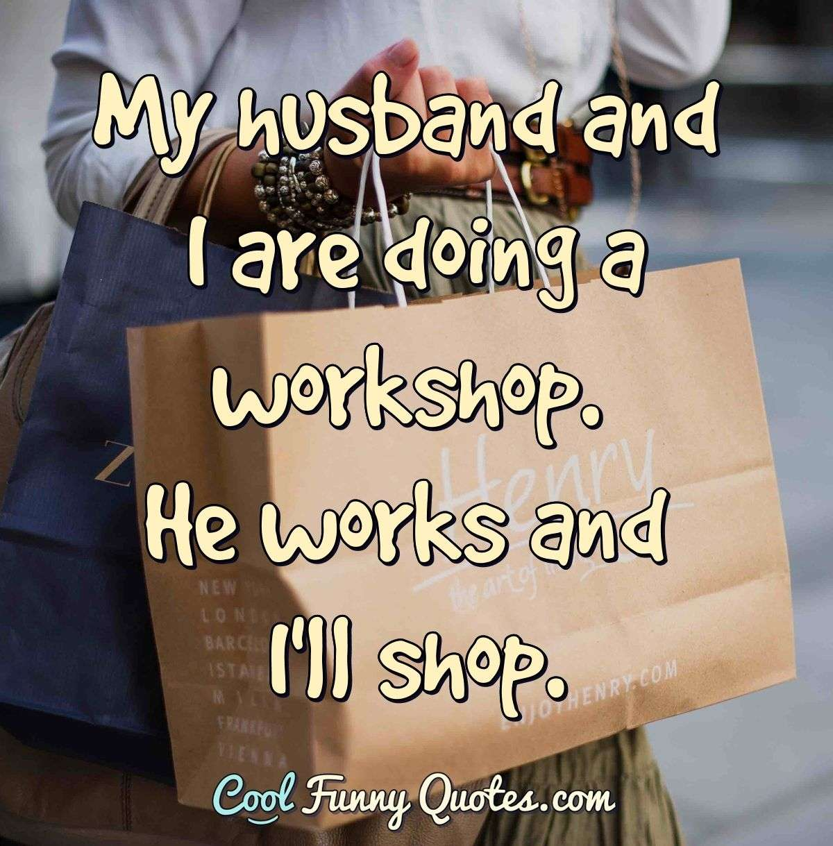 My husband and I are doing a workshop. He works and I'll shop. - Anonymous