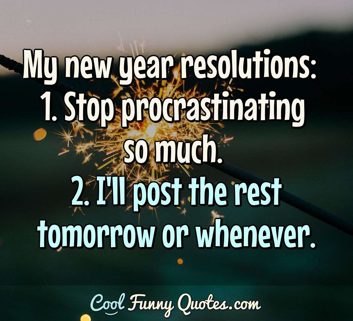My new year resolutions:  1. Stop procrastinating so much. 2. I'll post the rest tomorrow or whenever. - Anonymous
