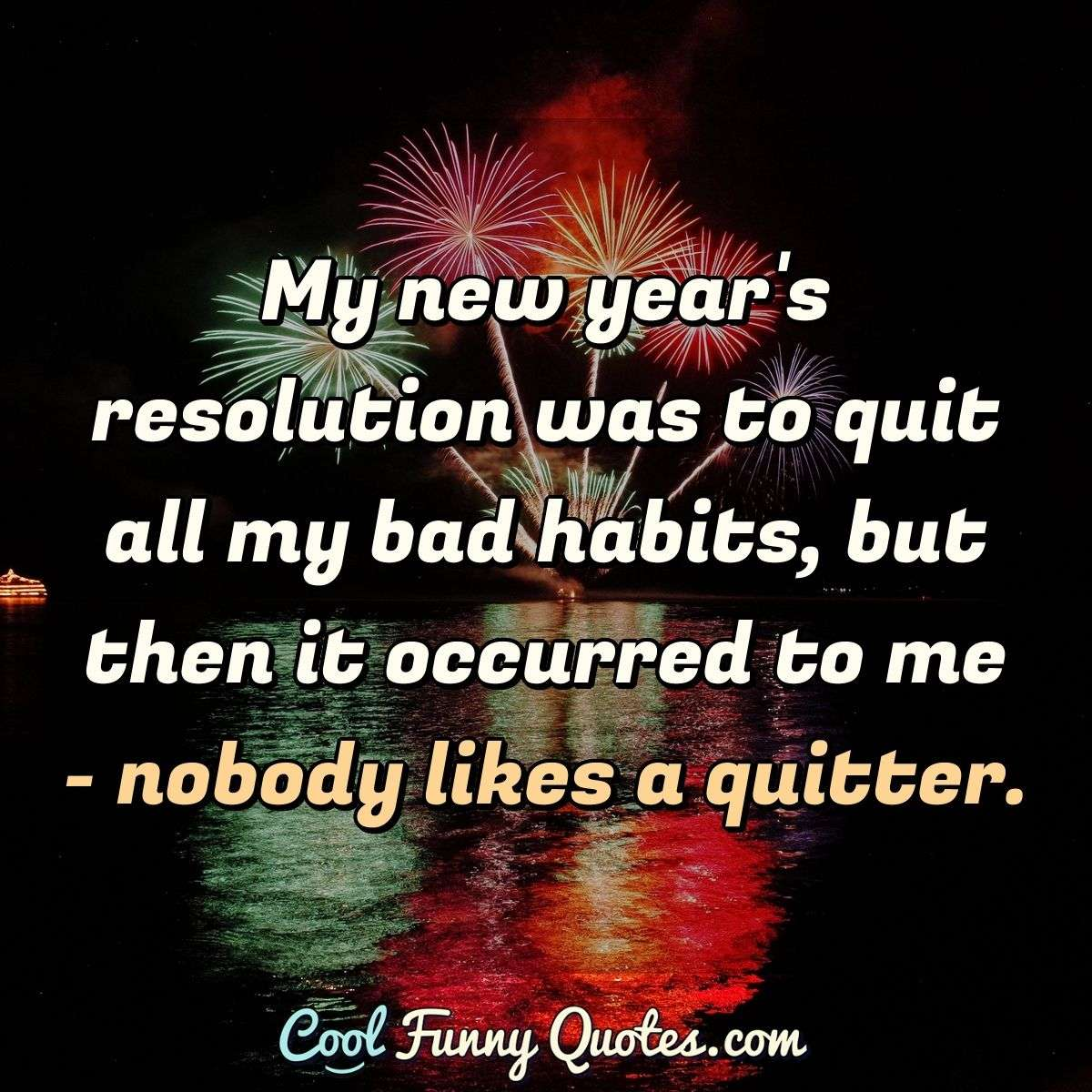 My new year's resolution was to quit all my bad habits, but then it occurred to me - nobody likes a quitter. - Anonymous