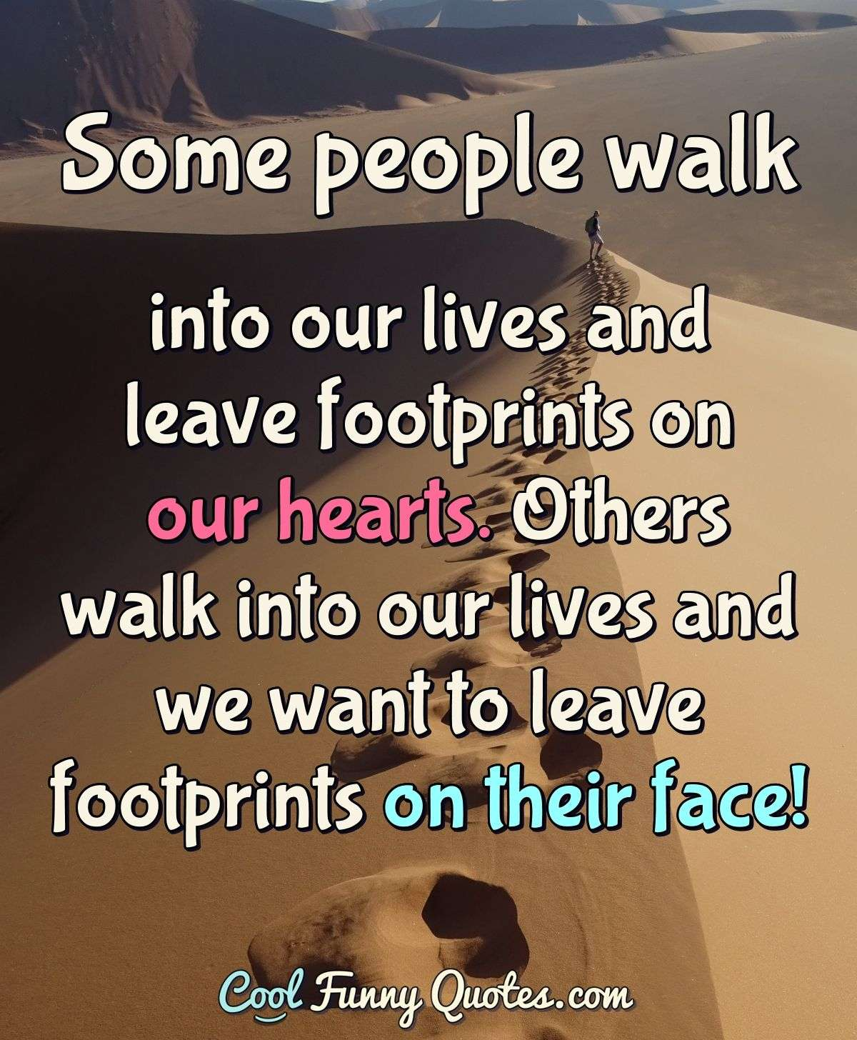 Some people walk into our lives and leave footprints on our hearts. Others walk into our lives and we want to leave footprints on their face! - Anonymous
