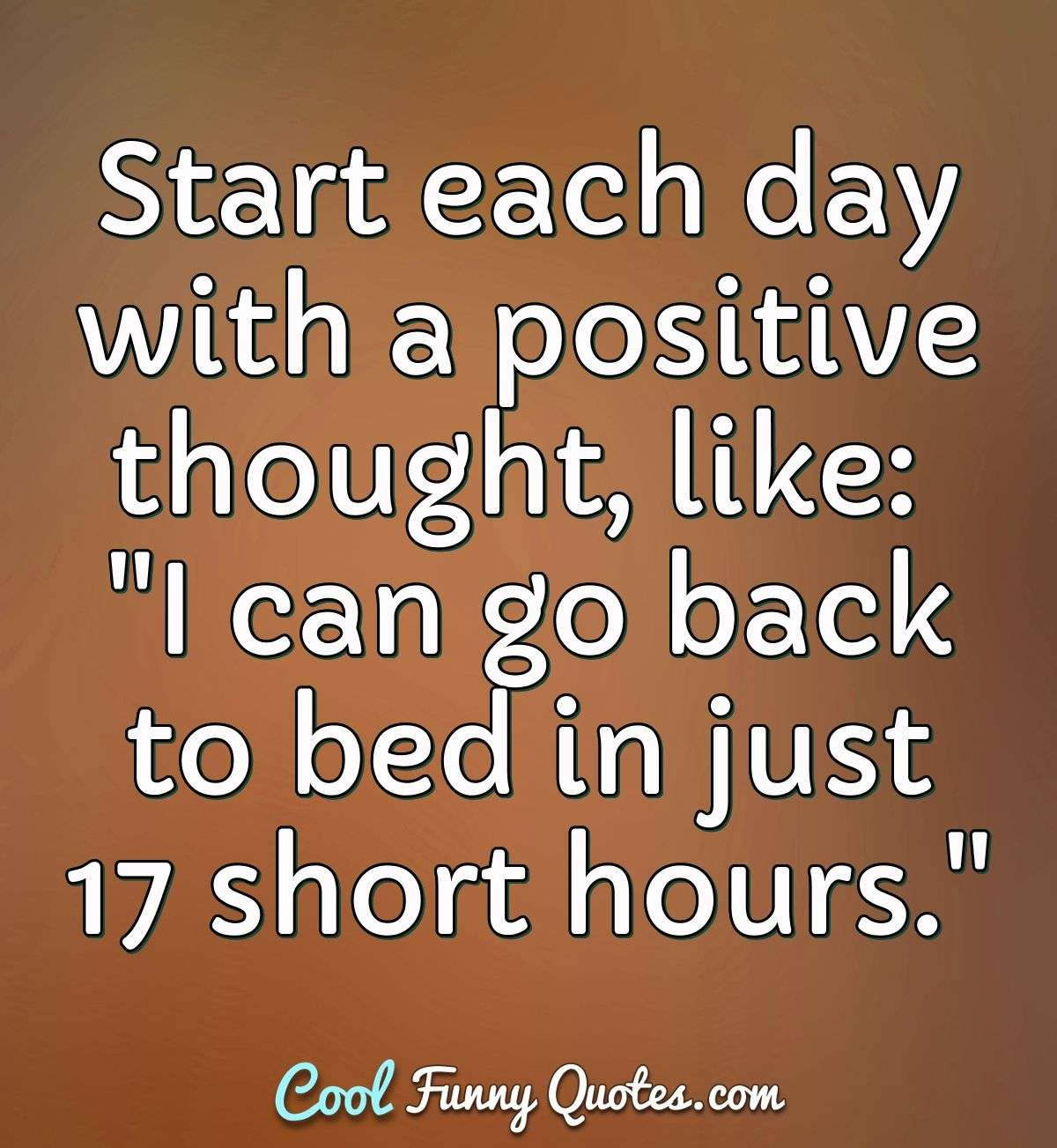 "Start each day with a positive thought, like: ""I can go back to bed in just 17 short hours."" - Anonymous"