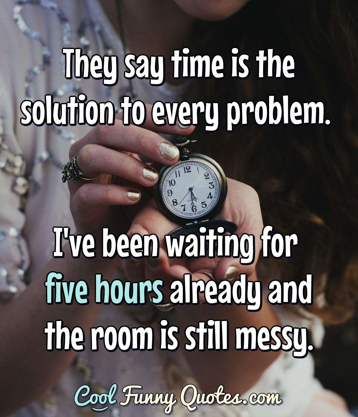 They say time is the solution to every problem. I've been waiting for five hours already and the room is still messy. - Anonymous