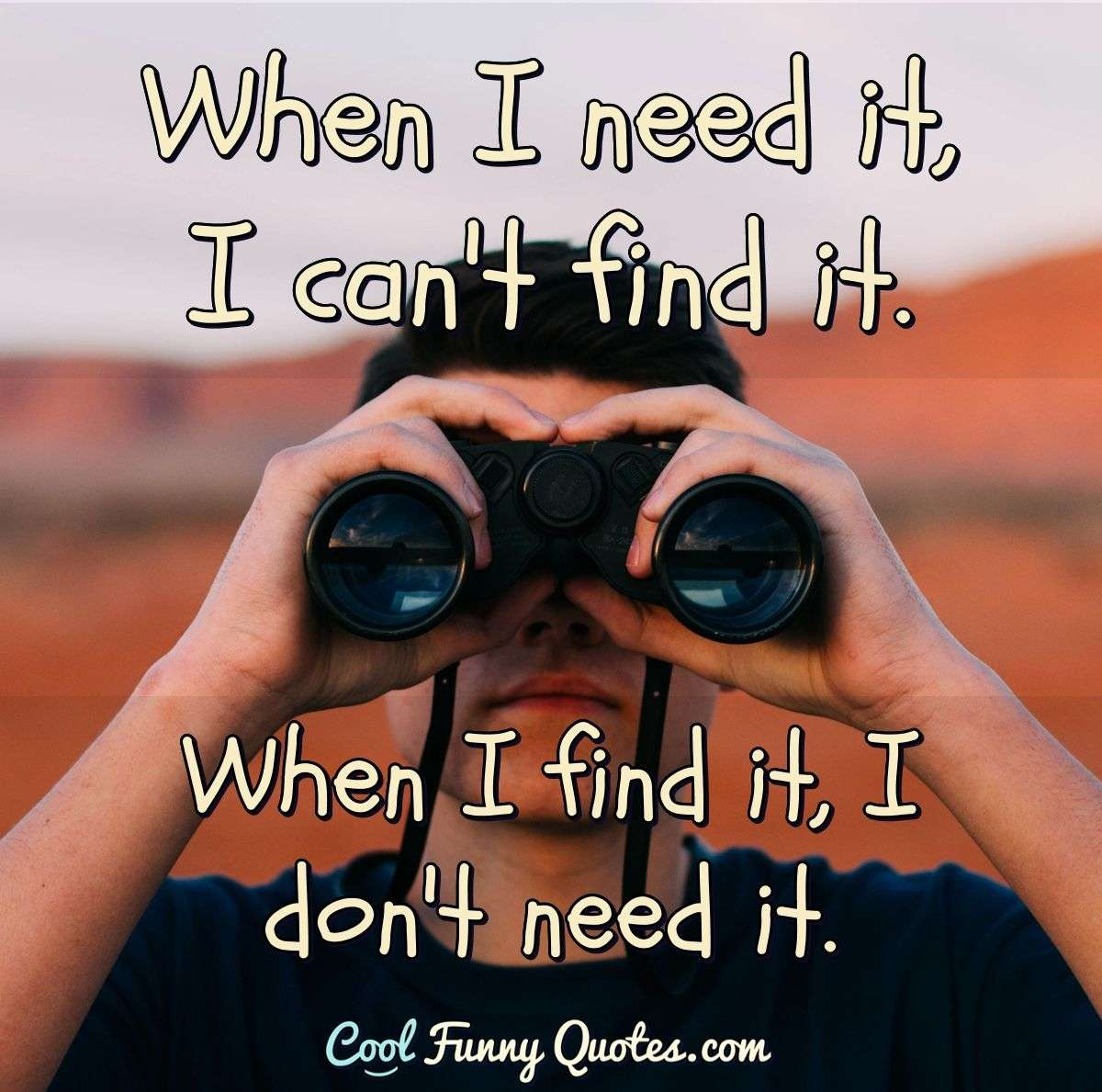 When I find it, I don't need it. When I need it, I can't find it. - Anonymous