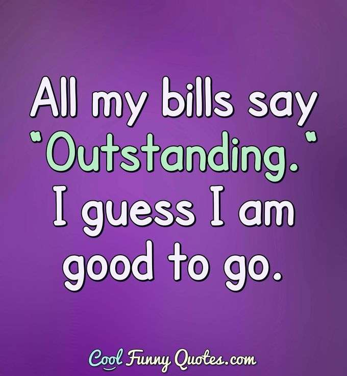 "All my bills say ""Outstanding."" I guess I am good to go. - Anonymous"