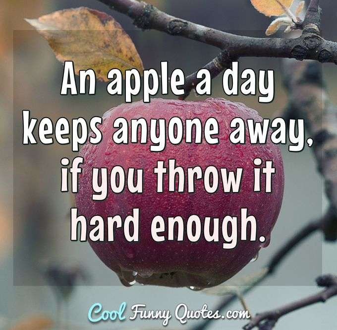 An apple a day keeps anyone away, if you throw it hard enough. - Anonymous