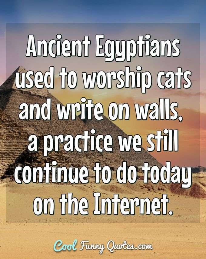 Ancient Egyptians used to worship cats and write on walls, a practice we still continue to do today on the Internet. - Anonymous