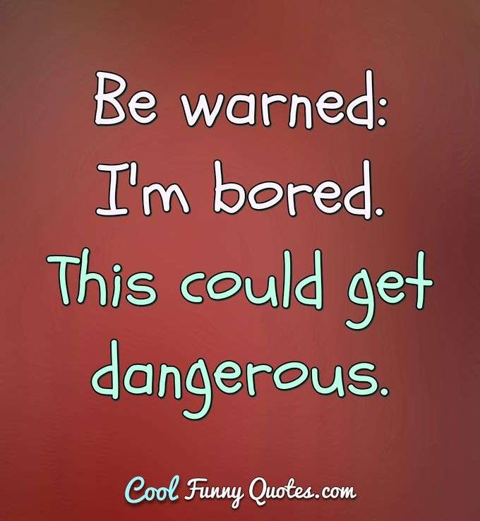 Be warned: I'm bored. This could get dangerous. - Anonymous