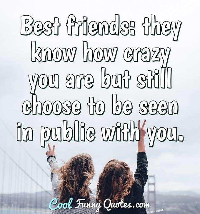 Best friends: they know how crazy you are but still choose to be seen in public with you. - Anonymous