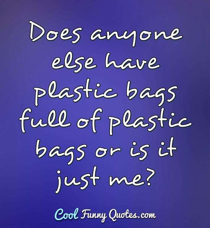 Does anyone else have plastic bags full of plastic bags or is it just me? - Anonymous