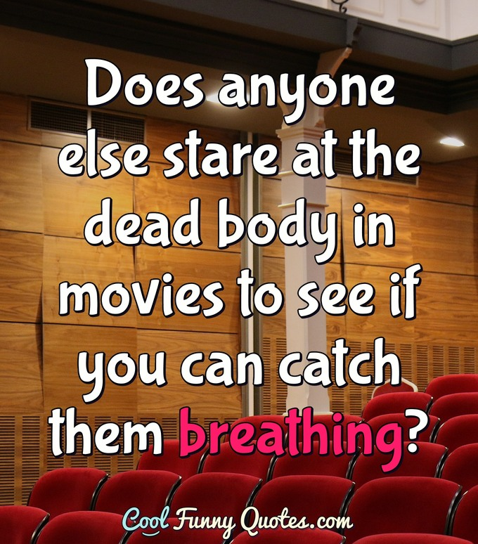 Does anyone else stare at the dead body in movies to see if you can catch them breathing? - Anonymous