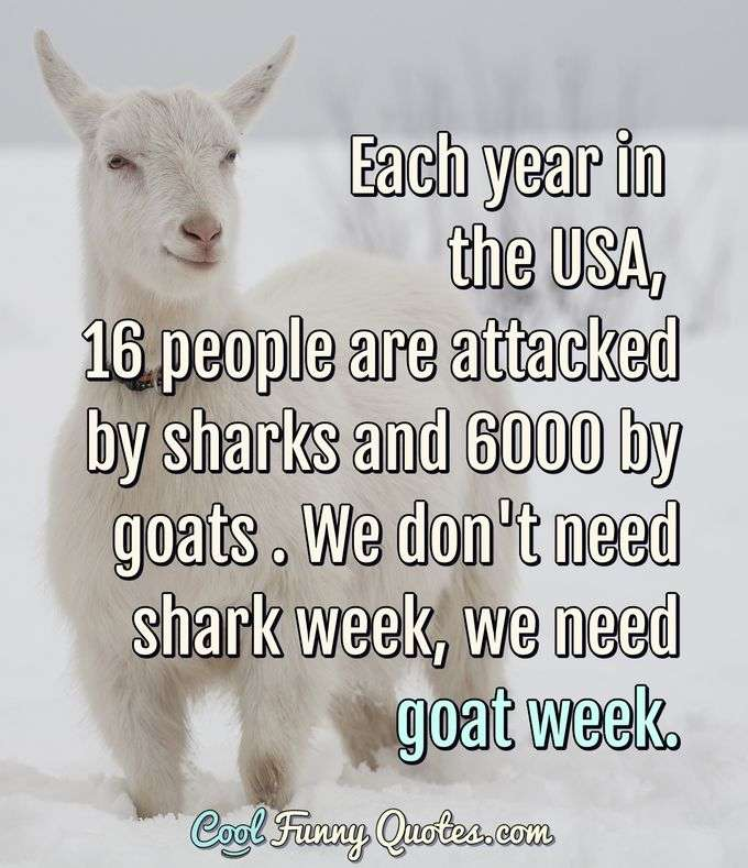 Each year in the USA, 16 people are attacked by sharks and 6000 by goats . We don't need shark week, we need goat week. - Anonymous