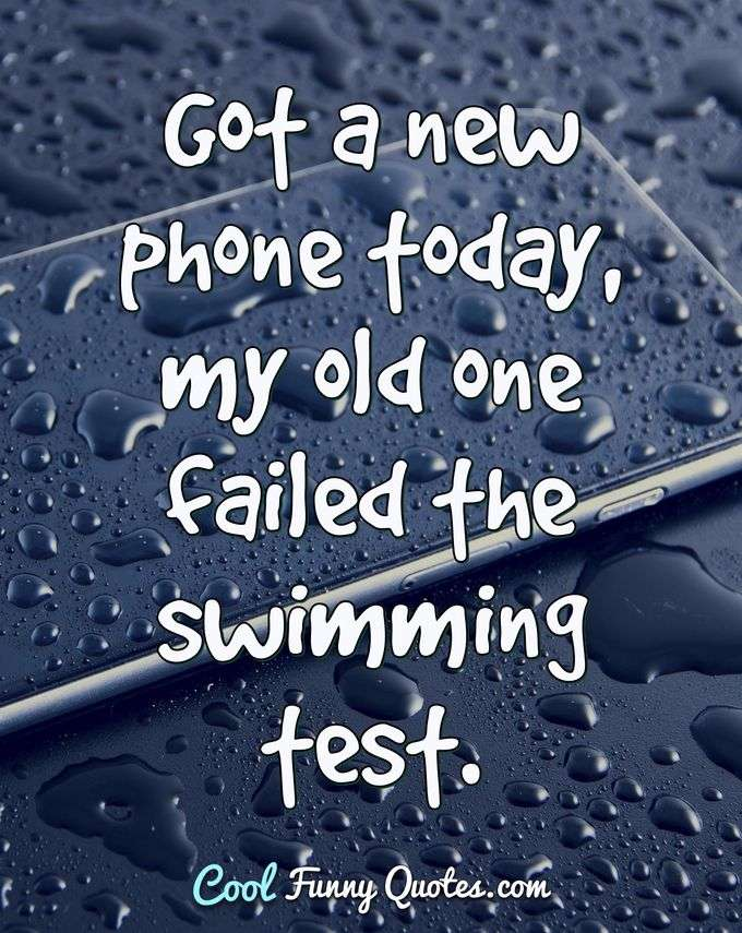Got a new phone today, my old one failed the swimming test. - Anonymous
