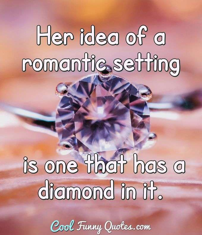 Her idea of a romantic setting is one that has a diamond in it. - Anonymous