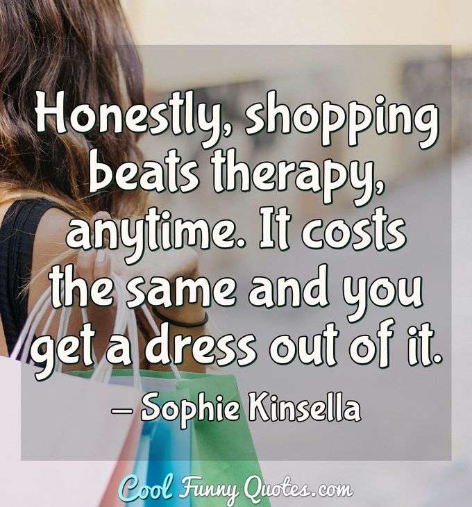 Honestly, shopping beats therapy, anytime. It costs the same and you get a dress out of it. - Sophie Kinsella
