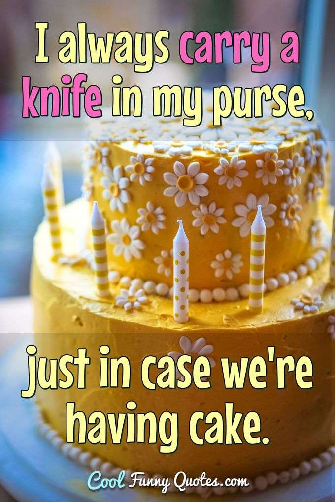 I always carry a knife in my purse, just in case we're having cake. - Anonymous