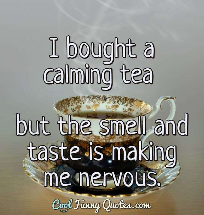 I bought a calming tea but the smell and taste is making me nervous. - Anonymous