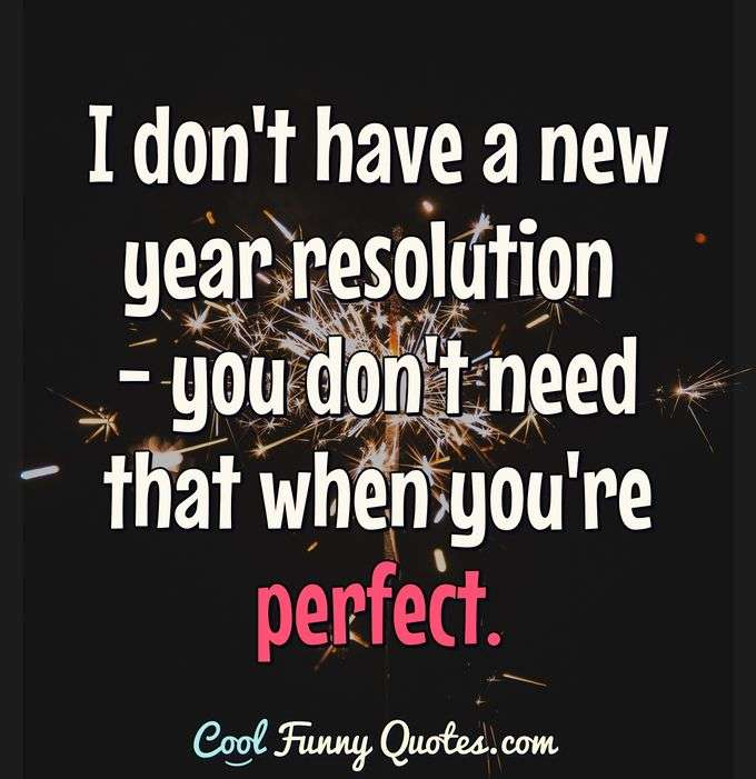 I don't have a new year resolution - you don't need that when you're perfect. - Anonymous